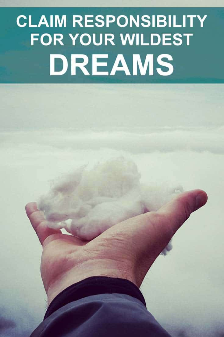 You need to claim responsibility for your wildest dreams, because they're just that: yours.